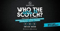Who the hell is Scotch? x Easter Special x 01/04/18@Scotch Club