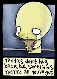 teddies don't hug back, but sometimes they're all you've got