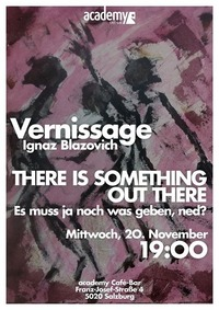 There is something out there - Vernissage: Ignaz Blazovich@academy Cafe-Bar
