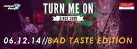 Turn me on - Bad Taste Edition